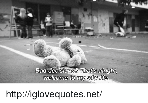 Bad Decisions: Bad decisions? That's alright  welcome to tmy suy hte http://iglovequotes.net/