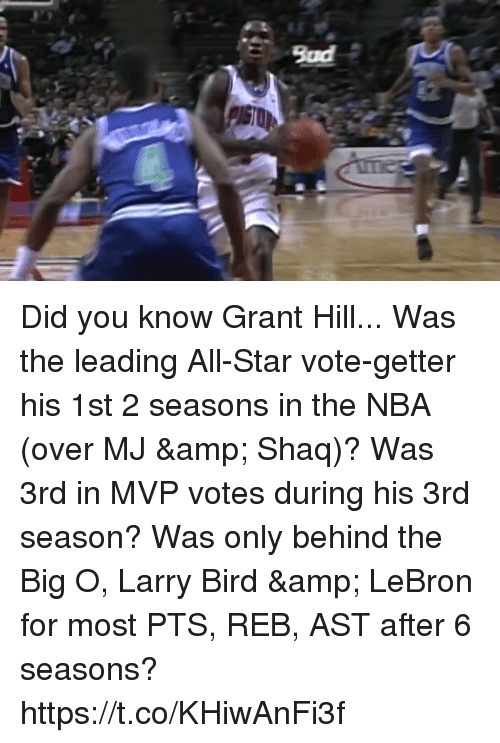 Larry Bird: Bad Did you know Grant Hill...  Was the leading All-Star vote-getter his 1st 2 seasons in the NBA (over MJ & Shaq)?  Was 3rd in MVP votes during his 3rd season?  Was only behind the Big O, Larry Bird & LeBron for most PTS, REB, AST after 6 seasons? https://t.co/KHiwAnFi3f