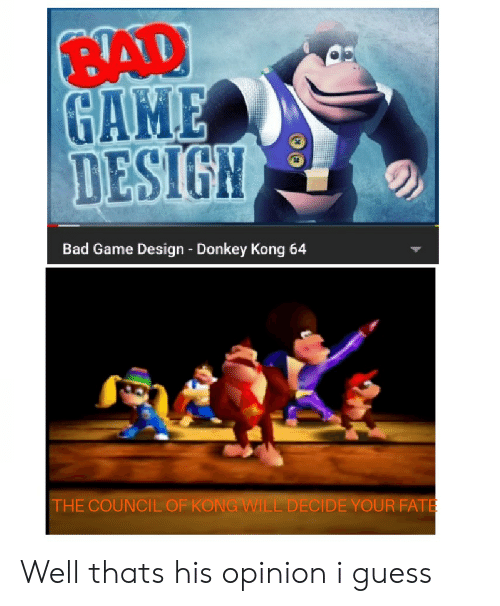 game design: BAD  GAME  DESIGN  Bad Game Design - Donkey Kong 64  THE COUNCIL OF KONG WILL DECIDE YOUR FATE Well thats his opinion i guess