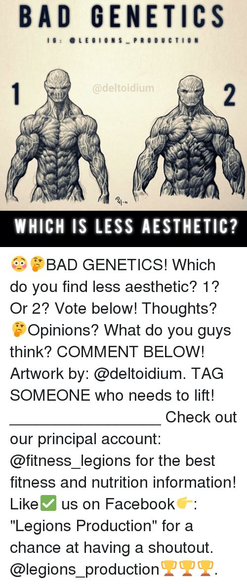 "Aesthet: BAD GENETICS  I G  L E G I O N S  PRODUCTION  Cadeltoidium  IG  WHICH IS LESS AESTHETIC? 😳🤔BAD GENETICS! Which do you find less aesthetic? 1? Or 2? Vote below! Thoughts? 🤔Opinions? What do you guys think? COMMENT BELOW! Artwork by: @deltoidium. TAG SOMEONE who needs to lift! _________________ Check out our principal account: @fitness_legions for the best fitness and nutrition information! Like✅ us on Facebook👉: ""Legions Production"" for a chance at having a shoutout. @legions_production🏆🏆🏆."
