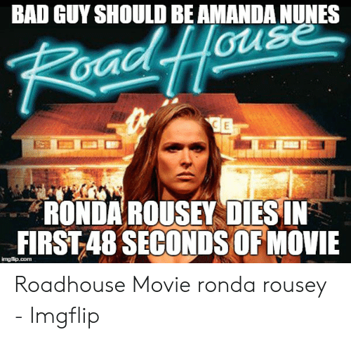 Roadhouse Meme: BAD GUY SHOULD BE AMANDA NUNES  Raad Houe  E  RONDA ROUSEY DIES IN  FIRST 48 SECONDS OF MOVIE  imgflip.com Roadhouse Movie ronda rousey - Imgflip