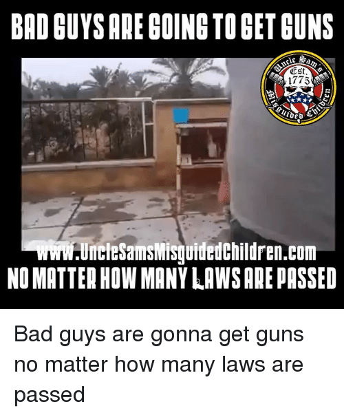 Bad, Guns, and Memes: BAD GUYS ARE GOING TO GET GUNS  1775  UncleSamsiMisuidedchildren.com  NO MATTER HOW MANY LAWS ARE PASSED Bad guys are gonna get guns no matter how many laws are passed