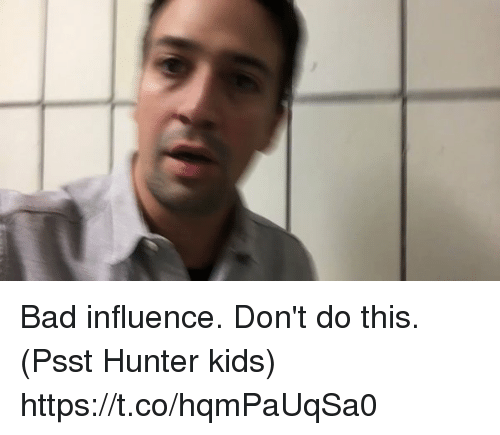 Bad, Memes, and Kids: Bad influence. Don't do this.  (Psst Hunter kids) https://t.co/hqmPaUqSa0