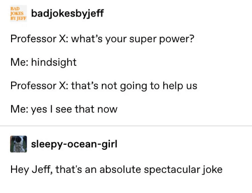 hindsight: BAD  JOKE ksbyjeff  BY JEFF  Professor X: what's your super power?  Me: hindsight  Professor X: that's not going to help us  Me: yes I see that now  sleepy-ocean-girl  Hey Jeff, that's an absolute spectacular joke