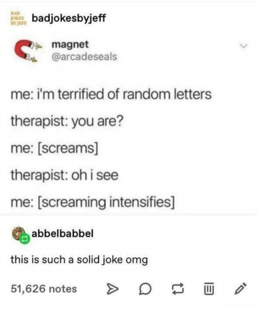magnet: BAD  JOKES  BY JEFF  badjokesbyjeff  magnet  @arcadeseals  me: i'm terrified of random letters  therapist: you are?  me: [screams]  therapist: oh i see  me: [screaming intensifies]  abbelbabbel  this is such a solid joke omg  51,626 notes