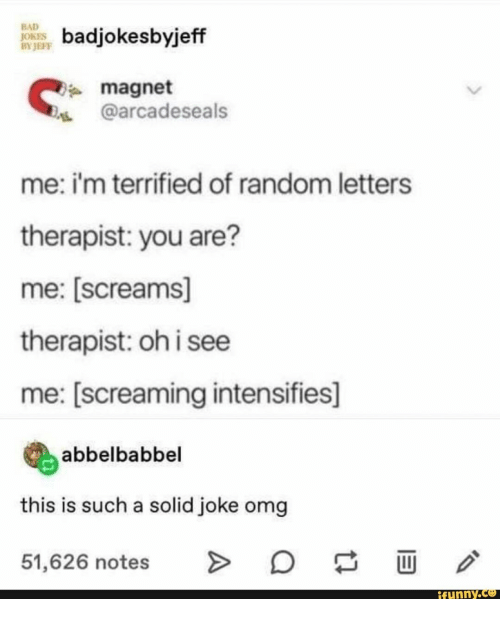 magnet: BAD  JOKES  BY JEFF  badjokesbyjeff  magnet  @arcadeseals  me: i'm terrified of random letters  therapist: you are?  me: [screams]  therapist: oh i see  me: [screaming intensifies]  abbelbabbel  this is such a solid joke omg  O  >  51,626 notes  ifunny.co