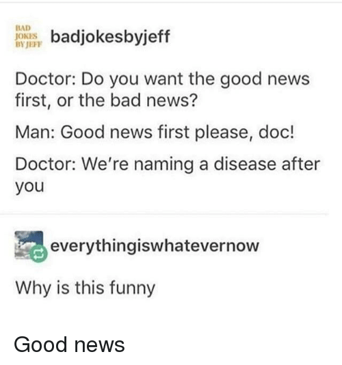 Bad jokes: BAD  JOKES  BYJEFP  badjokesbyjeff  Doctor: Do you want the good news  first, or the bad news?  Man: Good news first please, doc!  Doctor: We're naming a disease after  you  everythingiswhatevernow  Why is this funny Good news