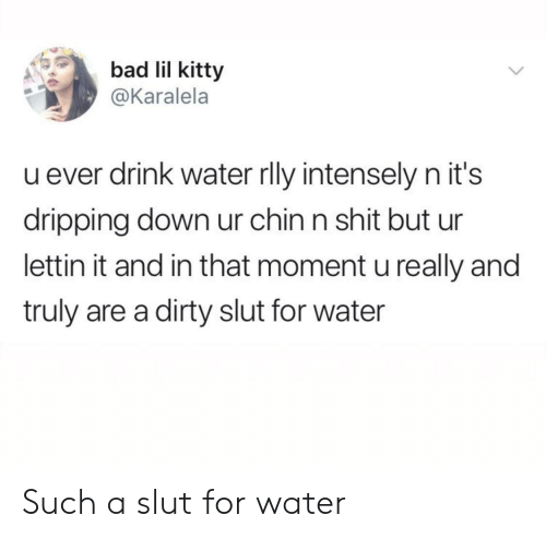 And In That Moment: bad lil kitty  @Karalela  u ever drink water rly intensely n it's  dripping down ur chin n shit but ur  lettin it and in that moment u really and  truly are a dirty slut for water Such a slut for water