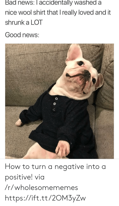 Bad News: Bad news: accidentally washed a  nice wool shirt that I really loved and it  shrunk a LOT  Good news: How to turn a negative into a positive! via /r/wholesomememes https://ift.tt/2OM3yZw