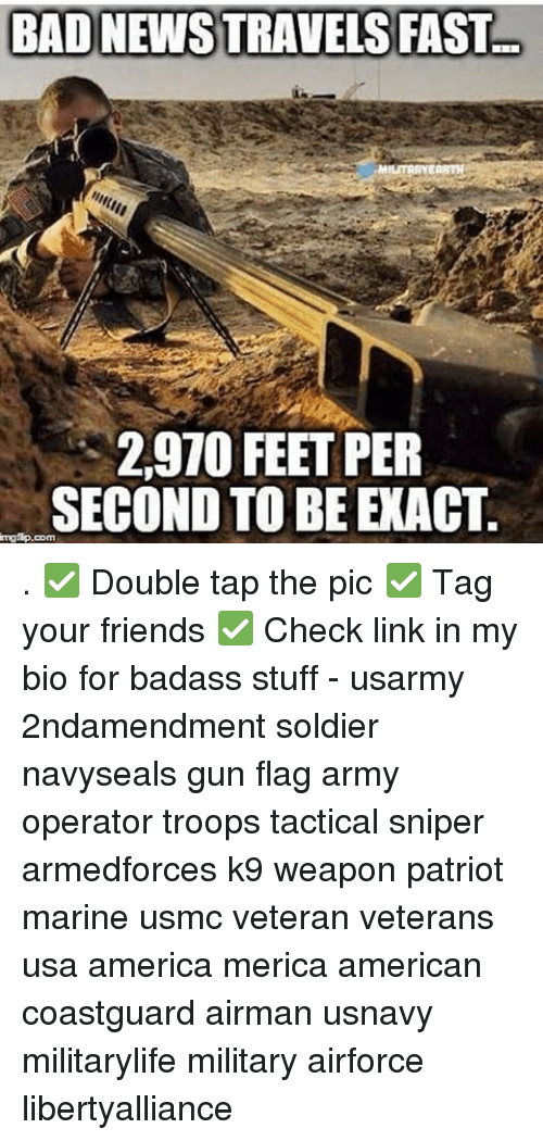 Memes, Soldiers, and Marines: BAD NEWSTRAVELS FAST  2,910 FEET PER  SECOND TO BE EXACT  mglip.com . ✅ Double tap the pic ✅ Tag your friends ✅ Check link in my bio for badass stuff - usarmy 2ndamendment soldier navyseals gun flag army operator troops tactical sniper armedforces k9 weapon patriot marine usmc veteran veterans usa america merica american coastguard airman usnavy militarylife military airforce libertyalliance