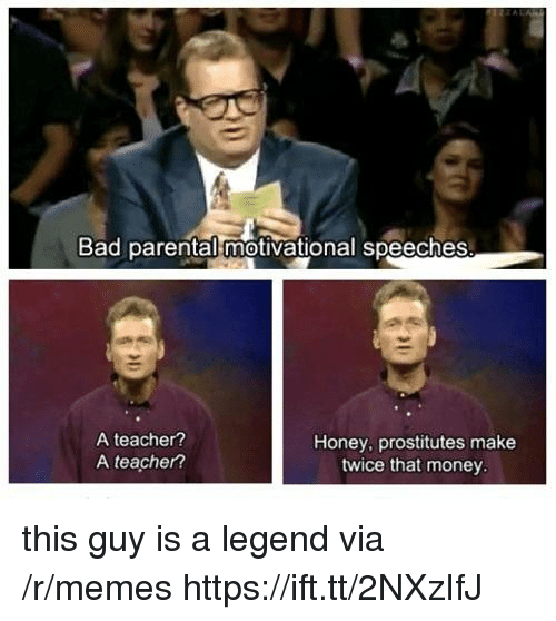 prostitutes: Bad parental motivational speeches  A teacher?  A teacher?  Honey, prostitutes make  twice that money this guy is a legend via /r/memes https://ift.tt/2NXzIfJ