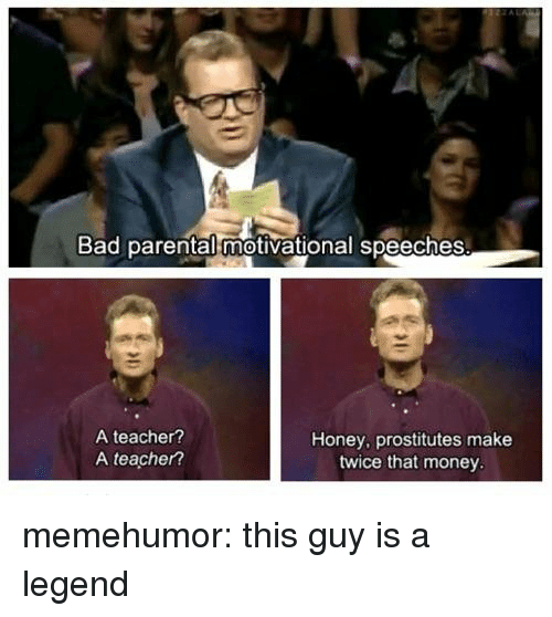 prostitutes: Bad parental motivational speeches  A teacher?  A teacher?  Honey, prostitutes make  twice that money memehumor:  this guy is a legend