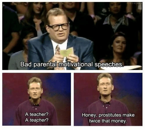 prostitutes: Bad parental motivational speeches  A teacher?  A teacher?  Honey, prostitutes make  twice that money