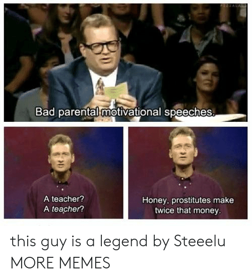 prostitutes: Bad parental motivational speeches  A teacher?  A teacher?  Honey, prostitutes make  twice that money this guy is a legend by Steeelu MORE MEMES