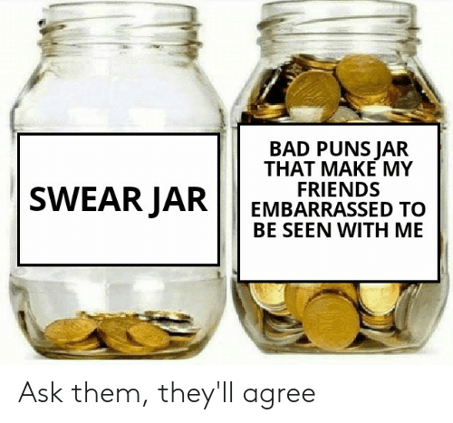 Bad Puns: BAD PUNS JAR  THAT MAKE MY  FRIENDS  EMBARRASSED TO  BE SEENWITH ΜΕ  SWEAR JAR Ask them, they'll agree