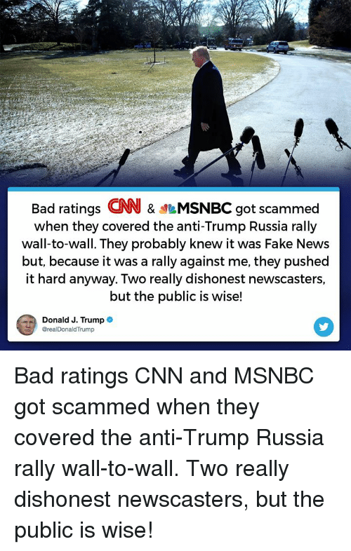 Bad, cnn.com, and Fake: Bad ratings CNN & MSNBC got scammed  when they covered the anti-Trump Russia rally  wall-to-wall. They probably knew it was Fake News  but, because it was a rally against me, they pushed  it hard anyway. Two really dishonest newscasters,  but the public is wise!  Donald J. Trump*  @realDonaldTrump Bad ratings CNN and MSNBC got scammed when they covered the anti-Trump Russia rally wall-to-wall. Two really dishonest newscasters, but the public is wise!