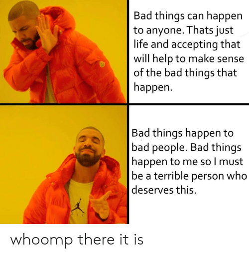 whoomp there it is: Bad things can happen  to anyone. Thats just  life and accepting that  will help to make sense  of the bad things that  happen  Bad things happen to  bad people. Bad things  happen to me so l must  be a terrible person who  deserves this. whoomp there it is