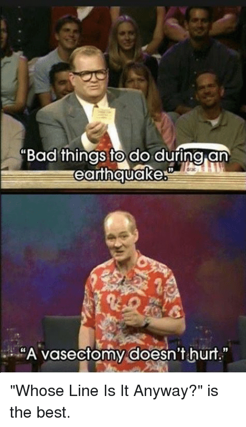 "Memes, Earthquake, and Vasectomy: ""Bad things to do during an  earthquakes  ""A vasectomy doesn't hurt."" ""Whose Line Is It Anyway?"" is the best."