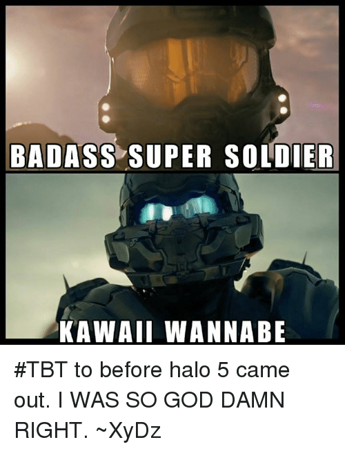 God, Halo, and Soldiers: BADASS SUPER SOLDIER  KAWAII WANNABE #TBT to before halo 5 came out. I WAS SO GOD DAMN RIGHT.
