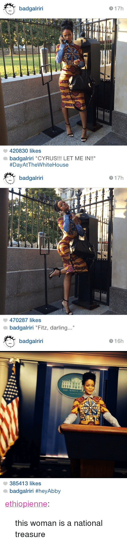 "Target, Tumblr, and Blog: badgalriri  17h  420830 likes  badgalriri ""CYRUS!!! LET ME IN!!""  #DayAt TheWhiteHouse   badgalriri  17h  470287 likes  badgalriri ""Fitz, darling ""   16h  badgalriri  THE WHITE HO  385413 likes  badgairiri <p><a class=""tumblr_blog"" href=""http://ethiopienne.com/post/102366038498/this-woman-is-a-national-treasure"" target=""_blank"">ethiopienne</a>:</p> <blockquote> <p>this woman is a national treasure</p> </blockquote>"