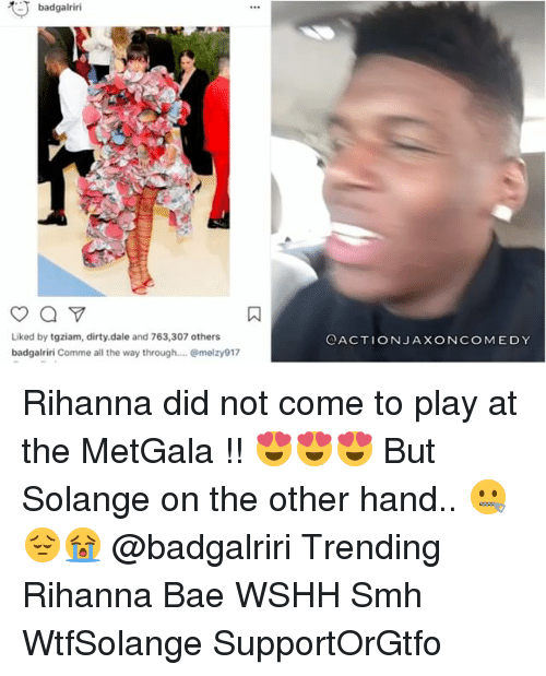 Bae, Memes, and Rihanna: badgalriri  Liked by tgziam, dirty.dale and 763,307 others  badgalriri Comme all the way through.... melzy917  OACTIONJA XONCOMEDY Rihanna did not come to play at the MetGala !! 😍😍😍 But Solange on the other hand.. 🤐😔😭 @badgalriri Trending Rihanna Bae WSHH Smh WtfSolange SupportOrGtfo