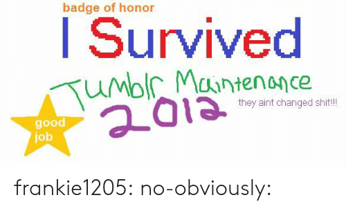 badge: badge of honor  I Survived  they aint changed shit!  good  job frankie1205:  no-obviously:
