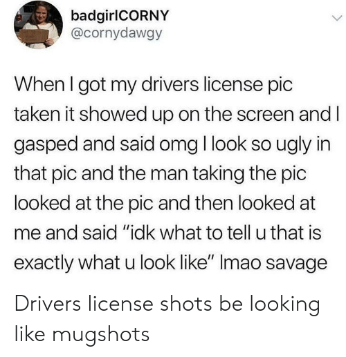 """What U: badgirlCORNY  @cornydawgy  When I got my drivers license pic  taken it showed up on the screen and l  gasped and said omg I look so ugly in  that pic and the man taking the pic  looked at the pic and then looked at  me and said """"idk what to tell u that is  exactly what u look like"""" Imao savage Drivers license shots be looking like mugshots"""