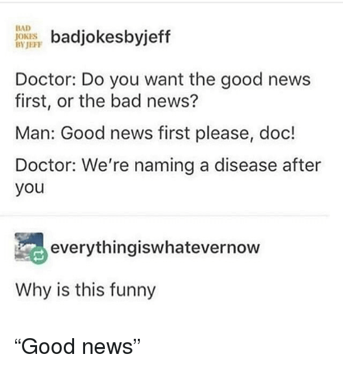 "Bad jokes: badjokesbyjeff  Doctor: Do you want the good news  first, or the bad news?  Man: Good news first please, doc!  Doctor: We're naming a disease after  you  BAD  JOKES  BYJEFF  everythingiswhatevernow  Why is this funny ""Good news"""