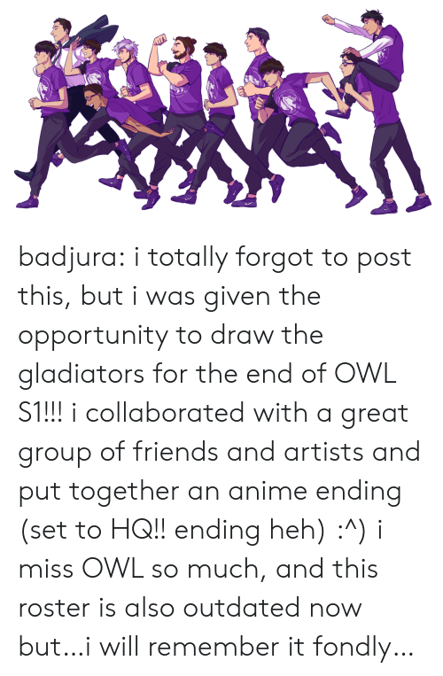 Outdated: badjura:  i totally forgot to post this, but i was given the opportunity to draw the gladiators for the end of OWL S1!!! i collaborated with a great group of friends and artists and put together an anime ending (set to HQ!! ending heh) :^) i miss OWL so much, and this roster is also outdated now but…i will remember it fondly…