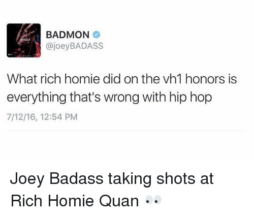 Memes, Rich Homie Quan, and Hip Hop: BADMON  ajoey BADASS  What rich homie did on the vh1 honors is  everything that's wrong with hip hop  7/12/16, 12:54 PM Joey Badass taking shots at Rich Homie Quan 👀