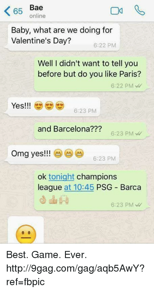 Best Gaming: Bae  65  online  Baby, what are we doing for  Valentine's Day?  6:22 PM  Well I didn't want to tell you  before but do you like Paris?  6:22 PM  Yes!!!  6:23 PM  and Barcelona  6:23 PM  omg yes!!!  6:23 PM  ok tonight  champions  league  at 10:45  PSG Barca  6:23 PM Best. Game. Ever. http://9gag.com/gag/aqb5AwY?ref=fbpic
