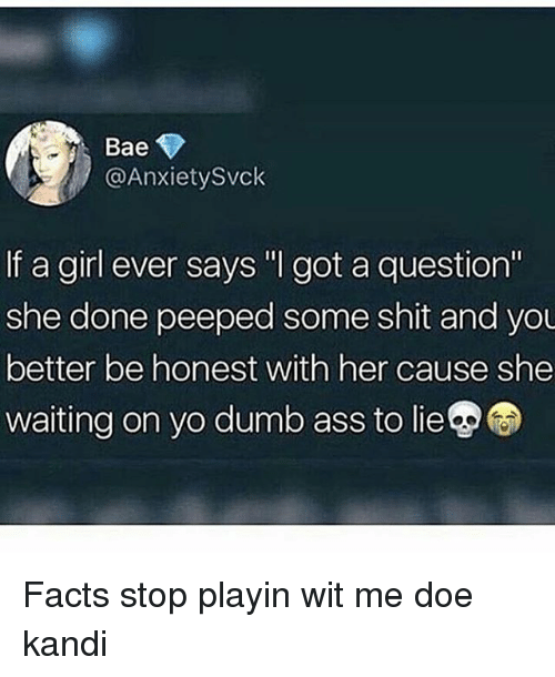 "Ass, Bae, and Doe: Bae  @AnxietySvck  If a girl ever says "" got a question""  she done peeped some shit and you  better be honest with her cause she  waiting on yo dumb ass to lie Facts stop playin wit me doe kandi"