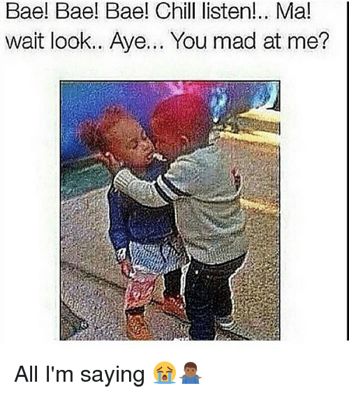 Bae, Chill, and Memes: Bae! Bae! Bae! Chill listen!.. Ma!  wait looK.. Aye... You mad at me All I'm saying 😭🤷🏾‍♂️