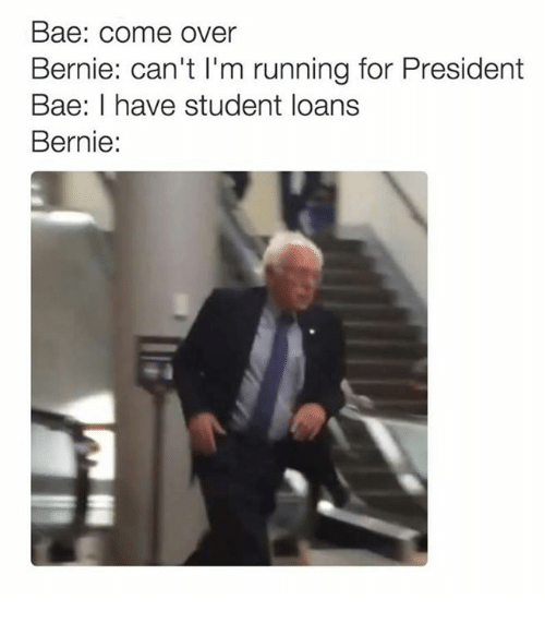 Bae, Come Over, and Run: Bae: Come Over  Bernie: can't l'm running for President  Bae: I have student loans  Bernie: