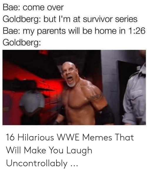 Hilarious Wwe: Bae: come Over  Goldberg: but l'm at survivor series  Bae: my parents will be home in 1:26  Goldberg: 16 Hilarious WWE Memes That Will Make You Laugh Uncontrollably ...