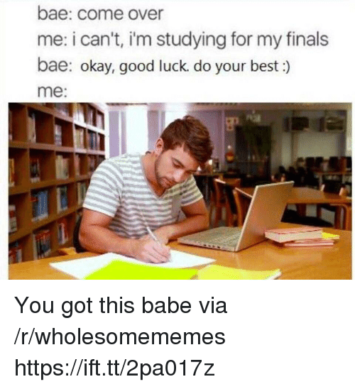 Bae, Come Over, and Finals: bae: come over  me: i can't, i'm studying for my finals  bae: okay, good luck. do your best:)  me You got this babe via /r/wholesomememes https://ift.tt/2pa017z