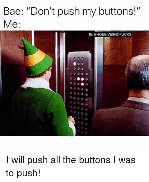 """Bae, Girl Memes, and All The: Bae: """"Don't push my buttons!""""  IG @HOEGIVESNOFUCKS I will push all the buttons I was to push!"""