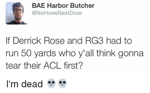 RG3: BAE Harbor Butcher  @NoHoes Next Door  If Derrick Rose and RG3 had to  run 50 yards who y'all think gonna  tear their ACL first? I'm dead 💀💀