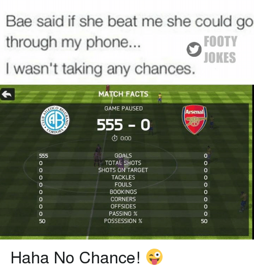 tico: Bae said if she beat me she could go  FOOTY  through my phone.  JOKES  I wasn't taking any chances.  MATCH FACT  GAME PAUSED  TICO  Arsenal  GE 555  O o00  555  GOALS  TOTAL SHOTS  SHOTS ON TARGET  TACKLES  FOULS  BOOKINGS  CORNERS  OFFSIDES  PASSING  POSSESSION  50  50 Haha No Chance! 😜