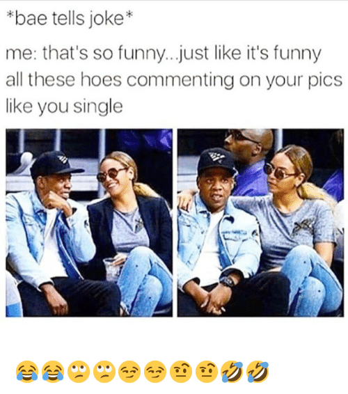 All These Hoes: *bae tells joke*  me: that's so funny..just like it's funny  all these hoes commenting on your pics  like you single 😂😂🙄🙄😏😏🤨🤨🤣🤣