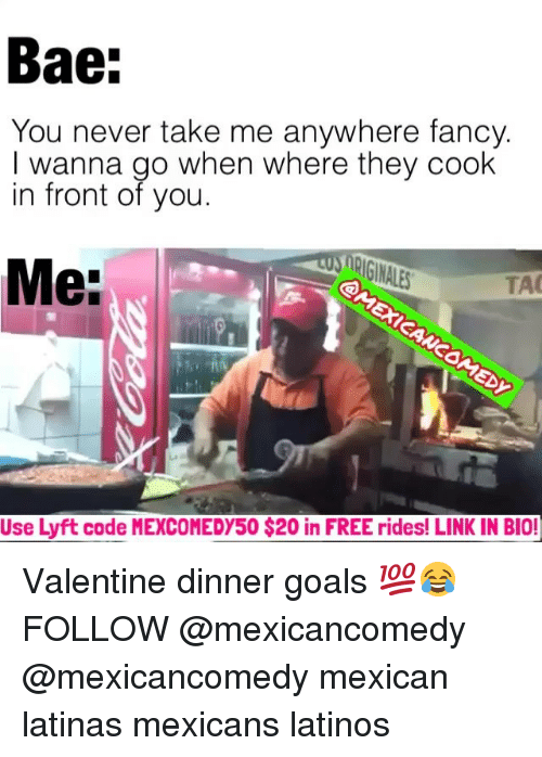 Memes, 🤖, and Latino: Bae:  You never take me anywhere fancy.  I wanna go when where they cook  in front of you.  Me:  TAO  Use Lyft code MEXCOMEDY50 $20 in FREE rides! LINK IN BIO! Valentine dinner goals 💯😂 FOLLOW @mexicancomedy @mexicancomedy mexican latinas mexicans latinos