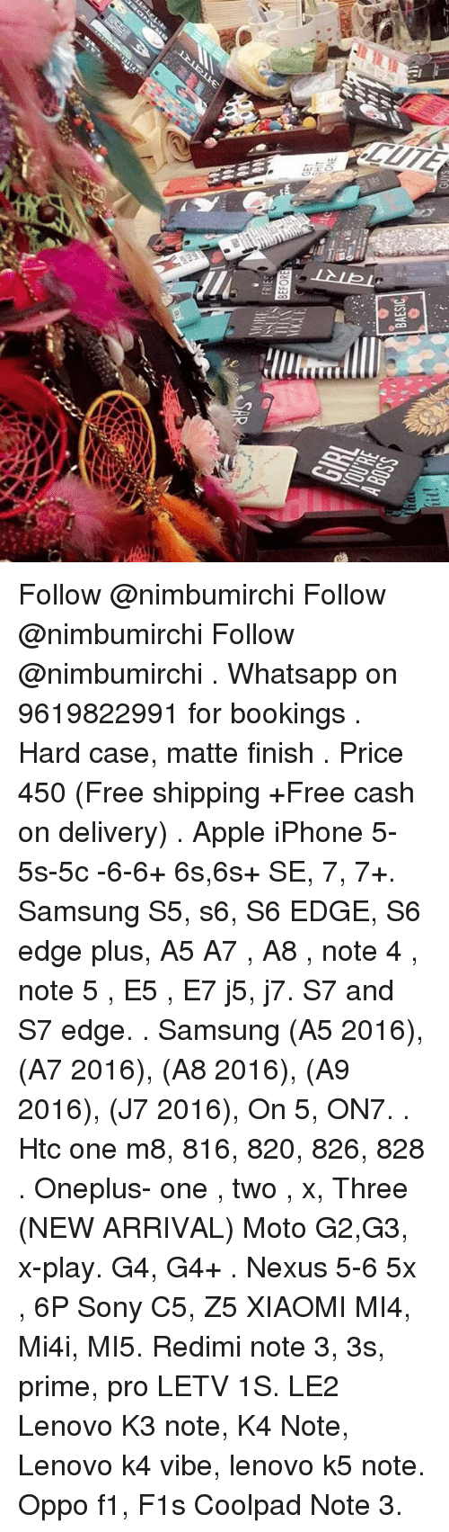 Apple, Sony, and Whatsapp: BAESIC  -lliterrnl  LLLL Follow @nimbumirchi Follow @nimbumirchi Follow @nimbumirchi . Whatsapp on 9619822991 for bookings . Hard case, matte finish . Price 450 (Free shipping +Free cash on delivery) . Apple iPhone 5-5s-5c -6-6+ 6s,6s+ SE, 7, 7+. Samsung S5, s6, S6 EDGE, S6 edge plus, A5 A7 , A8 , note 4 , note 5 , E5 , E7 j5, j7. S7 and S7 edge. . Samsung (A5 2016), (A7 2016), (A8 2016), (A9 2016), (J7 2016), On 5, ON7. . Htc one m8, 816, 820, 826, 828 . Oneplus- one , two , x, Three (NEW ARRIVAL) Moto G2,G3, x-play. G4, G4+ . Nexus 5-6 5x , 6P Sony C5, Z5 XIAOMI MI4, Mi4i, MI5. Redimi note 3, 3s, prime, pro LETV 1S. LE2 Lenovo K3 note, K4 Note, Lenovo k4 vibe, lenovo k5 note. Oppo f1, F1s Coolpad Note 3.