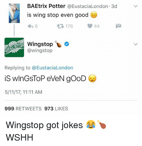 Memes, Wingstop, and Wshh: BAEtrix Potter  @Eustacia London 3d  is wing stop even good  e  At 176  44  Wingstop  @STOP  @wing stop  Replying to a EustaciaLondon  is WlnGSTOP eveN gooD  5/11/17, 11:11 AM  999 RETWEETS 973  LIKES Wingstop got jokes 😂🍗 WSHH