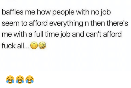 Fuck, Time, and How: baffles me how people with no job  seem to afford everything n then there's  me with a full time job and can't afford  fuck all..@ 😂😂😂