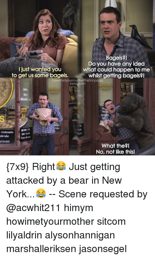 Memes, 🤖, and Himym: Bagels?  Do you have any idea  Ijust wanted you  what could happen to me  to get us some bagels.  whilst getting bagels  howimetyourmotherthefanpage  instagram  Croissants  mb Cake  What the?I  No, not like thisl {7x9} Right😂 Just getting attacked by a bear in New York...😂 -- Scene requested by @acwhit211 himym howimetyourmother sitcom lilyaldrin alysonhannigan marshalleriksen jasonsegel
