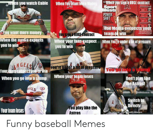 Baseball Memes: BAhen you sign a HUGE contract  Spor A  Mustr  POWER  SHIFT  Witen you watch Cable  When You Want Mere Mone  Ethe Media excpects yotfr  teamt win  You want more money  CPLa  You signaHUGECOntract  When the media expects  you to win  When your fans excpect  When Youre under a lot of pressure  you to win  NGELS  Yourfans excpect youto win  Sutae  Yer'render a lttof pressure  Yorgomto a siomp  When your team loses  When you go into a slump  Don't play like  the Astros!  f6ELS  Switch to  GE Directv  You play like the  Astros  Your team loses  Eacebook comheMLBMemes  ROFLBOT Funny baseball Memes