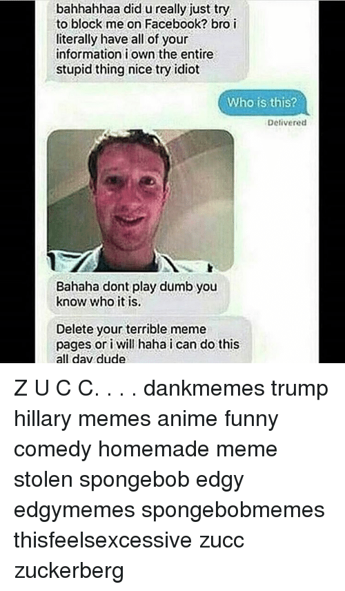 Hillary Meme: bahhahhaa did u really just try  to block me on Facebook? bro i  literally have all of your  information i own the entire  stupid thing nice try idiot  Who is this?  Delivered  Bahaha dont play dumb you  know who it is.  Delete your terrible meme  pages or i will haha i can do this  all day dude Z U C C. . . . dankmemes trump hillary memes anime funny comedy homemade meme stolen spongebob edgy edgymemes spongebobmemes thisfeelsexcessive zucc zuckerberg