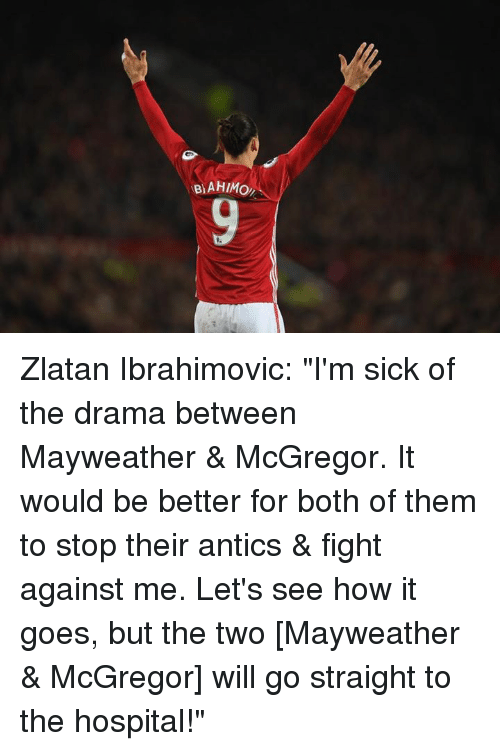 """mcgregor: BAHIMo, Zlatan Ibrahimovic: """"I'm sick of the drama between Mayweather & McGregor. It would be better for both of them to stop their antics & fight against me. Let's see how it goes, but the two [Mayweather & McGregor] will go straight to the hospital!"""""""