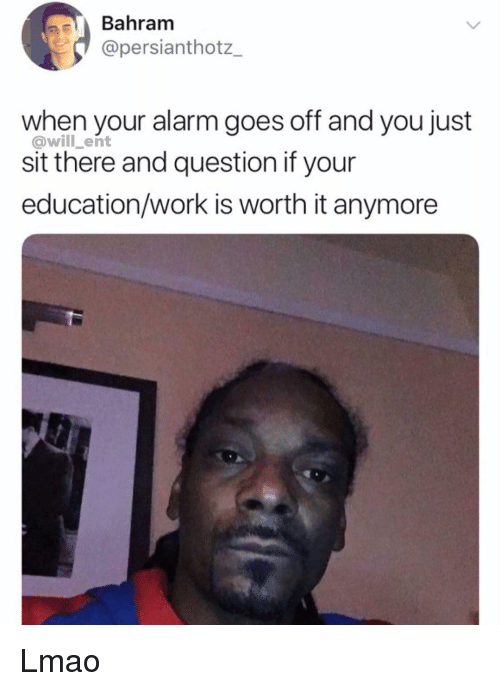 When Your Alarm Goes Off: Bahram  @persianthotz_  when your alarm goes off and you just  @will_ent  sit there and question if your  education/work is worth it anymore Lmao