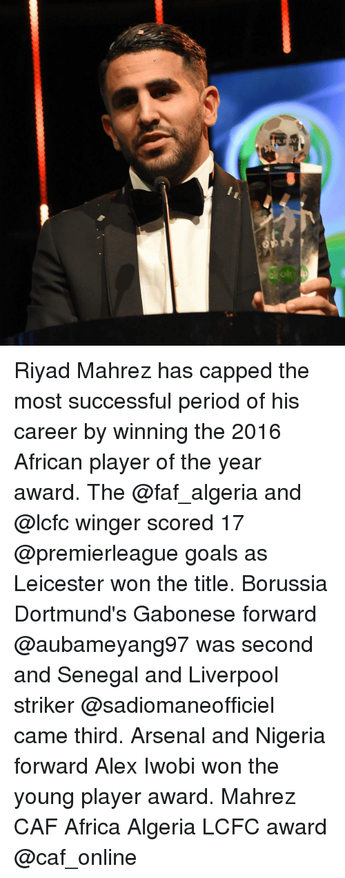 Lcfc: bai Riyad Mahrez has capped the most successful period of his career by winning the 2016 African player of the year award. The @faf_algeria and @lcfc winger scored 17 @premierleague goals as Leicester won the title. Borussia Dortmund's Gabonese forward @aubameyang97 was second and Senegal and Liverpool striker @sadiomaneofficiel came third. Arsenal and Nigeria forward Alex Iwobi won the young player award. Mahrez CAF Africa Algeria LCFC award @caf_online